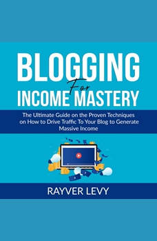 Blogging for Income Mastery: The Ultimate Guide on the Proven Techniques on How to Drive Traffic To Your Blog to Generate Massive Income, Rayver Levy