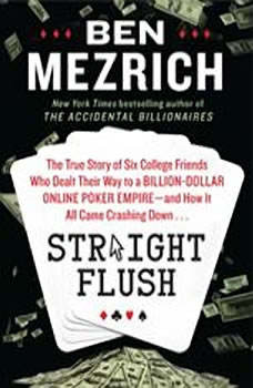 Straight Flush: The True Story of Six College Friends Who Dealt Their Way to a Billion-Dollar Online Poker Empire--and How it All Came Crashing Down…, Ben Mezrich