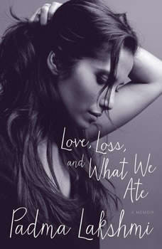 Love, Loss, and What We Ate: A Memoir, Padma Lakshmi