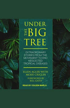 Under the Big Tree: Extraordinary Stories from the Movement to End Neglected Tropical Diseases, Ellen Agler