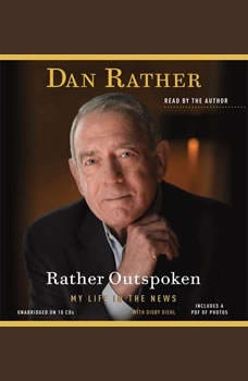 Rather Outspoken: My Life in the News My Life in the News, Dan Rather