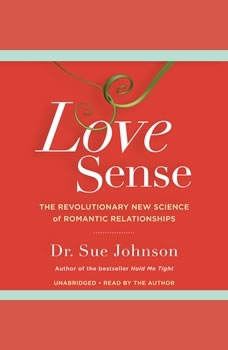 Love Sense: The Revolutionary New Science of Romantic Relationships The Revolutionary New Science of Romantic Relationships, Sue Johnson