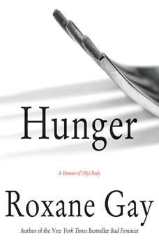 Hunger: A Memoir of (My) Body A Memoir of (My) Body, Roxane Gay