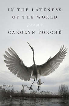 In the Lateness of the World: Poems, Carolyn Forche
