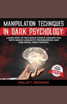Manipulation Techniques in Dark Psychology: Learn How to Influence People Around You with Neuro-Linguistic Programming and Subliminal Mind Control, Phillip T. Erickson