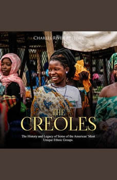 Creoles, The: The History and Legacy of Some of the Americas Most Unique Ethnic Groups, Charles River Editors