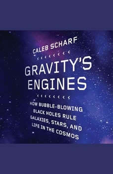 Gravity's Engines: How Bubble-Blowing Black Holes Rule Galaxies, Stars, and Life in the Cosmos How Bubble-Blowing Black Holes Rule Galaxies, Stars, and Life in the Cosmos, Caleb Scharf