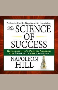 The Science of Success: Napoleon Hill's Proven Program for Prosperity and Happiness Napoleon Hill's Proven Program for Prosperity and Happiness, Napoleon Hill