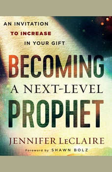 Becoming a Next-Level Prophet: An Invitation to Increase in Your Gift, Jennifer LeClaire