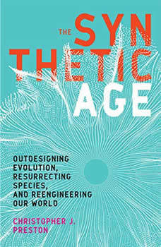 The Synthetic Age: Outdesigning Evolution, Resurrecting Species, and Reengineering Our World, Christopher J. Preston