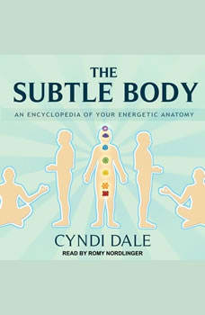 The Subtle Body: An Encyclopedia of Your Energetic Anatomy, Cyndi Dale