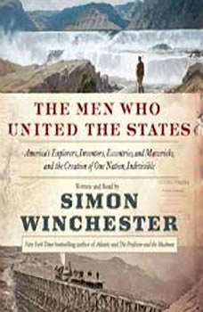 The Men Who United the States: America's Explorers, Inventors, Eccentrics and Mavericks, and the Creation of One Nation, Indivisible, Simon Winchester