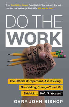 Do the Work: The Official Unrepentant, Ass-Kicking, No-Kidding, Change-Your-Life Sidekick to Unfu*k Yourself, Gary John Bishop