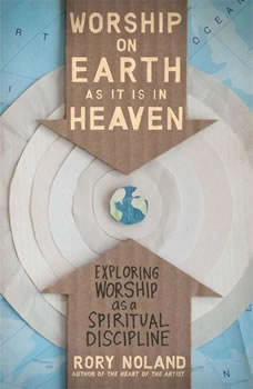 Worship on Earth as It Is in Heaven: Exploring Worship as a Spiritual Discipline, Rory Noland