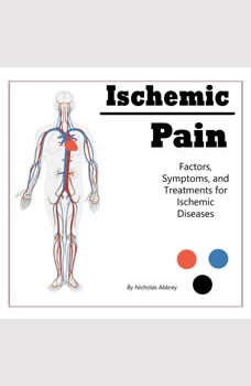 Ischemic Pain: Factors, Symptoms, and Treatments for Ischemic Diseases, Nicholas Abbrey