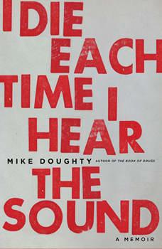 I Die Each Time I Hear the Sound: A Memoir, Mike Doughty