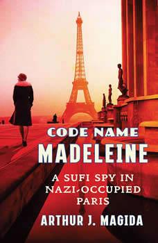 Code Name Madeleine: A Sufi Spy in Nazi-Occupied Paris, Arthur J. Magida