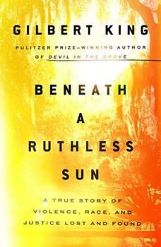 Beneath a Ruthless Sun: A True Story of Violence, Race, and Justice Lost and Found A True Story of Violence, Race, and Justice Lost and Found, Gilbert King