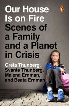 Our House Is on Fire: Scenes of a Family and a Planet in Crisis, Greta Thunberg