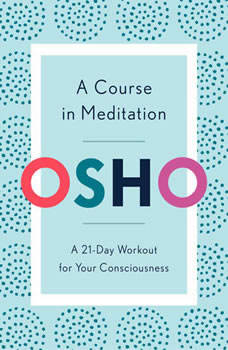 A Course in Meditation: A 21-Day Workout for Your Consciousness, Osho