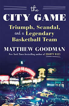 The City Game: Triumph, Scandal, and a Legendary Basketball Team, Matthew Goodman