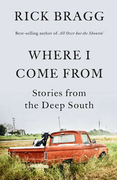 Where I Come From: Stories from the Deep South, Rick Bragg