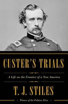 Custer's Trials: A Life on the Frontier of a New America, T.J. Stiles
