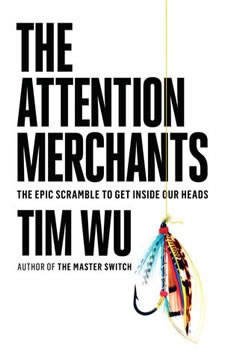 The Attention Merchants: The Epic Scramble to Get Inside Our Heads, Tim Wu