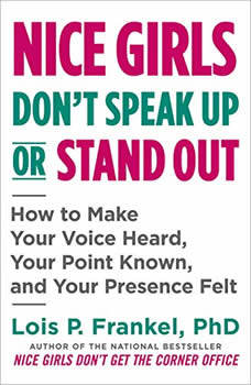 Nice Girls Don't Speak Up or Stand Out: How to Make Your Voice Heard, Your Point Known, and Your Presence Felt, Lois P. Frankel