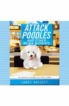Attack Poodles and Other Media Mutants: The Looting of the News in a Time of Terror The Looting of the News in a Time of Terror, James Wolcott