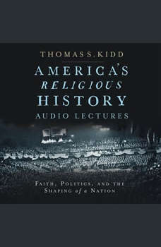 America's Religious History: Audio Lectures: Faith, Politics, and the Shaping of a Nation, Thomas S. Kidd