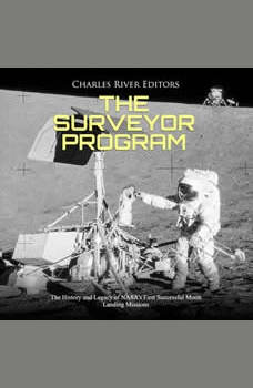 Surveyor Program, The: The History and Legacy of NASA's First Successful Moon Landing Missions, Charles River Editors