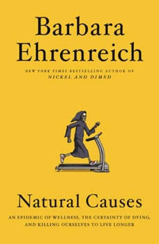 Natural Causes: An Epidemic of Wellness, the Certainty of Dying, and Killing Ourselves to Live Longer An Epidemic of Wellness, the Certainty of Dying, and Killing Ourselves to Live Longer, Barbara Ehrenreich