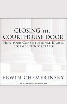 Closing the Courthouse Door: How Your Constitutional Rights Became Unenforceable, Erwin Chemerinsky