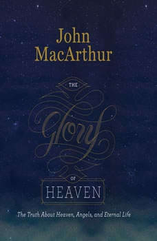 The Glory of Heaven: The Truth about Heaven, Angels, and Eternal Life, John MacArthur