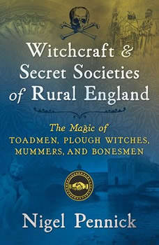 Witchcraft and Secret Societies of Rural England: The Magic of Toadmen, Plough Witches, Mummers, and Bonesmen, Nigel Pennick