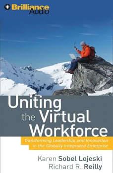 Uniting the Virtual Workforce: Transforming Leadership and Innovation in the Globally Integrated Enterprise, Karen Sobel Lojeski, PhD