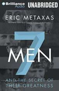 Seven Men: And the Secret of Their Greatness And the Secret of Their Greatness, Eric Metaxas