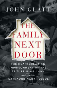 The Family Next Door: The Heartbreaking Imprisonment of the 13 Turpin Siblings and Their Extraordinary Rescue, John Glatt