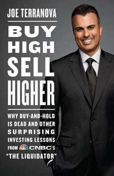 Buy High, Sell Higher: Why Buy-And-Hold Is Dead And Other Investing Lessons from CNBC's The Liquidator, Joe Terranova