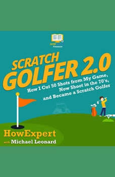 Scratch Golfer 2.0: How I Cut 50 Shots from My Game, Now Shoot in the 70's, and Became a Scratch Golfer, HowExpert