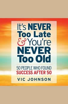 It's Never Too Late And You're Never Too Old: 50 People Who Found Success After 50, Vic Johnson