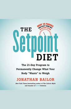 The Setpoint Diet: The 21-Day Program to Permanently Change What Your Body Wants to Weigh The 21-Day Program to Permanently Change What Your Body Wants to Weigh, Jonathan Bailor