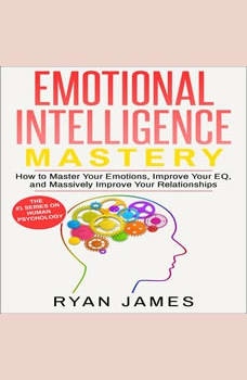 Emotional Intelligence: Mastery- How to Master Your Emotions, Improve Your EQ and Massively Improve Your Relationships, Ryan James