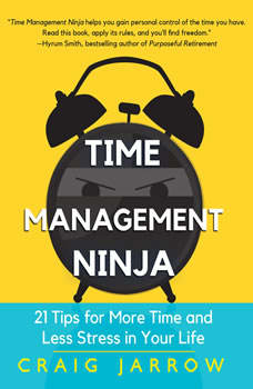 Time Management Ninja: 21 Rules for More Time and Less Stress in Your Life, Craig Jarrow