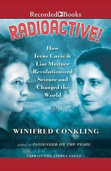 Radioactive!: How Irene Curie and Lise Meitner Revolutionized Science and Changed the World How Irene Curie and Lise Meitner Revolutionized Science and Changed the World, Winifred Conkling