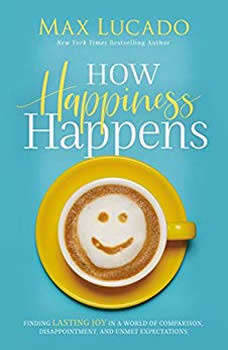 How Happiness Happens: Finding Lasting Joy in a World of Comparison, Disappointment, and Unmet Expectations, Max Lucado