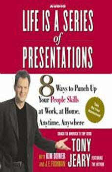 Life Is a Series of Presentations: 8 Ways to Punch Up Your People Skills at Work, at Home, Anytime, Anywhere, Tony Jeary