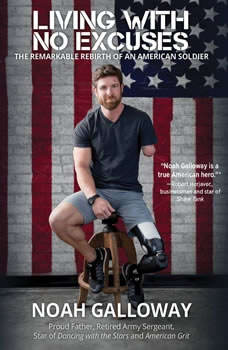 Living with No Excuses: The Remarkable Rebirth of an American Soldier, Noah Galloway