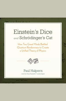 Einsteins Dice and Schrdingers Cat: How Two Great Minds Battled Quantum Randomness to Create a Unified Theory of Physics, Paul Halpern, PhD